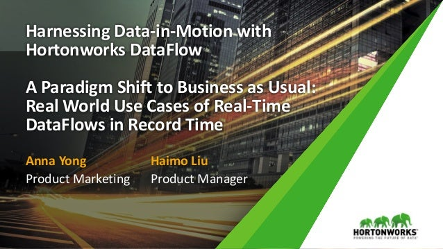 Harnessing Data-in-Motion with Hortonworks DataFlow A Paradigm Shift to Business as Usual: Real World Use Cases of Real-Ti...