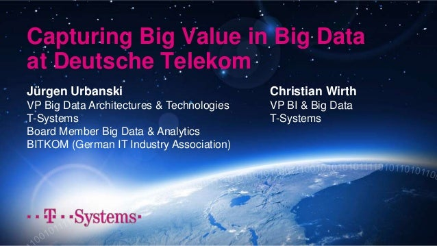 Capturing Big Value in Big Data at Deutsche Telekom Jürgen Urbanski VP Big Data Architectures & Technologies T-Systems Boa...