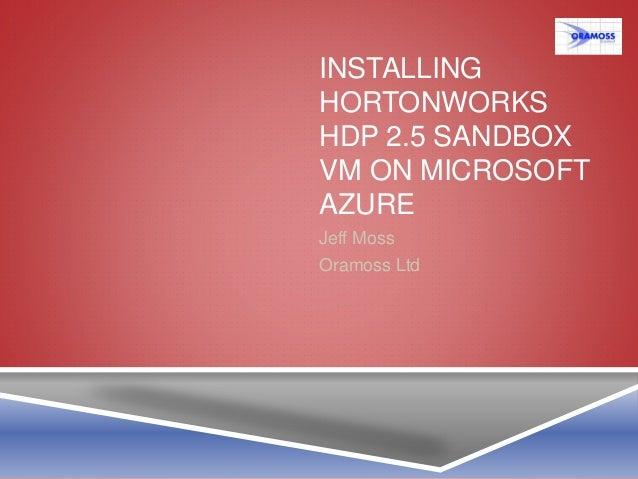 INSTALLING HORTONWORKS HDP 2.5 SANDBOX VM ON MICROSOFT AZURE Jeff Moss Oramoss Ltd