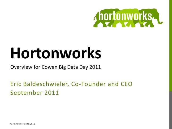 Hortonworks<br />Eric Baldeschwieler, Co-Founder and CEO<br />September 2011<br />Overview for Cowen Big Data Day 2011<br ...
