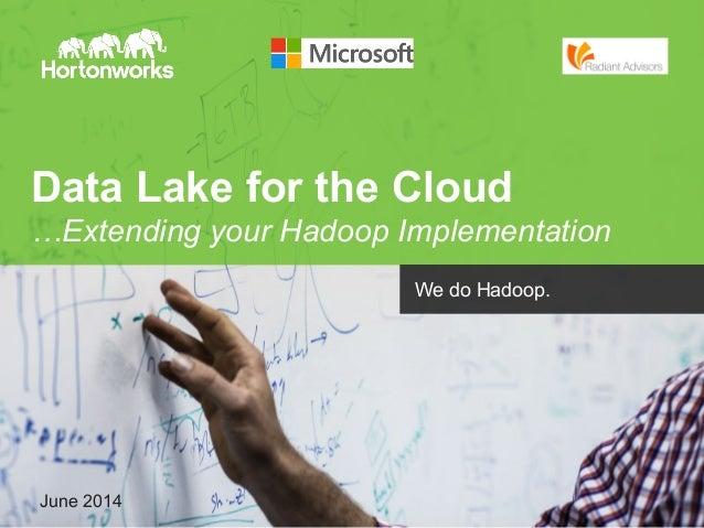 Page 1 © Hortonworks Inc. 2014June 2014 We do Hadoop. Data Lake for the Cloud …Extending your Hadoop Implementation