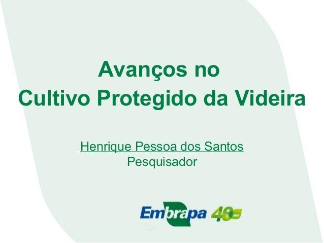 Avanços no Cultivo Protegido da Videira Henrique Pessoa dos Santos Pesquisador