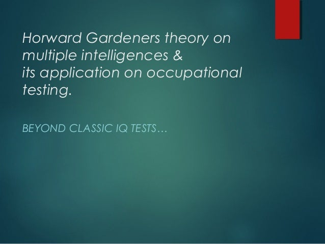 Horward Gardeners theory onmultiple intelligences &its application on occupationaltesting.BEYOND CLASSIC IQ TESTS…
