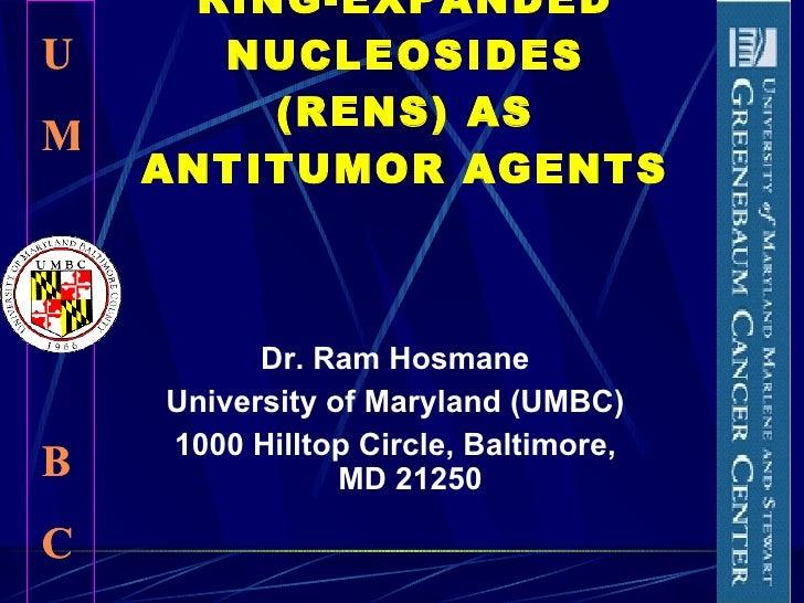 RING-EXPANDED NUCLEOSIDES (RENS) AS ANTITUMOR AGENTS  <ul><li>Dr. Ram Hosmane </li></ul><ul><li>University of Maryland (UM...