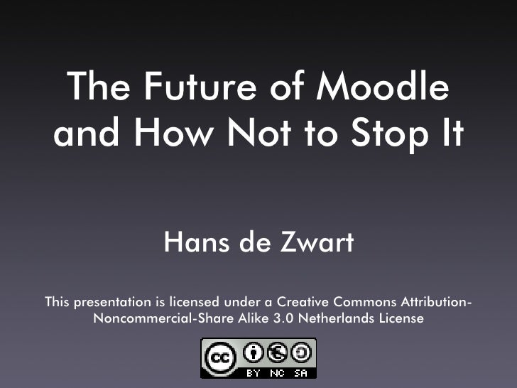 The Future of Moodle  and How Not to Stop It                    Hans de Zwart This presentation is licensed under a Creati...