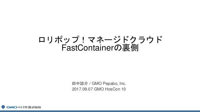 田中諒介 / GMO Pepabo, Inc. 2017.09.07 GMO HosCon 10 ロリポップ!マネージドクラウド FastContainerの裏側