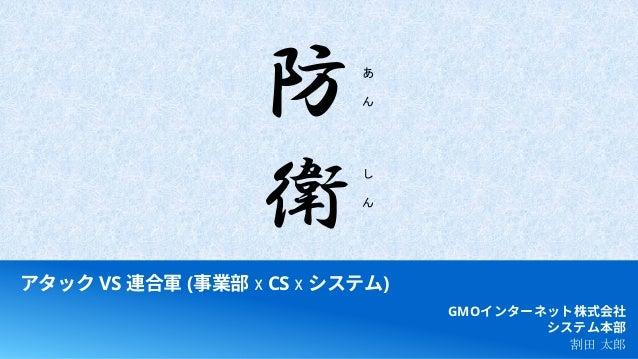 アタック VS 連合軍 (事業部 x CS x システム) GMOインターネット株式会社 システム本部 割田 太郎 防 衛 あ ん し ん