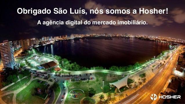 Obrigado São Luís, nós somos a Hosher! A agência digital do mercado imobiliário.