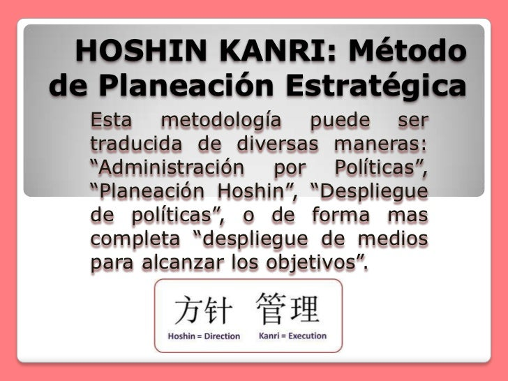 """HOSHIN KANRI: Métodode Planeación Estratégica  Esta metodología puede ser  traducida de diversas maneras:  """"Administración..."""