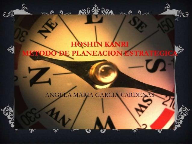 HOSHIN KANRIMETODO DE PLANEACION ESTRATEGICA    ANGELA MARIA GARCIA CARDENAS