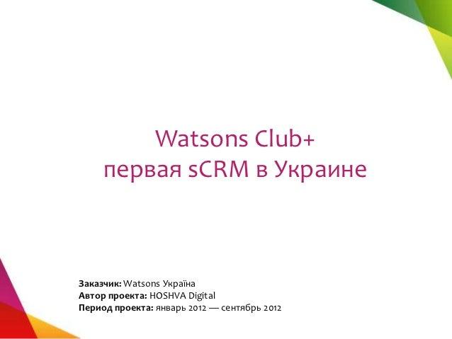 Watsons Club+     первая sCRM в УкраинеЗаказчик: Watsons УкраїнаАвтор проекта: HOSHVA DigitalПериод проекта: январь 2012 —...