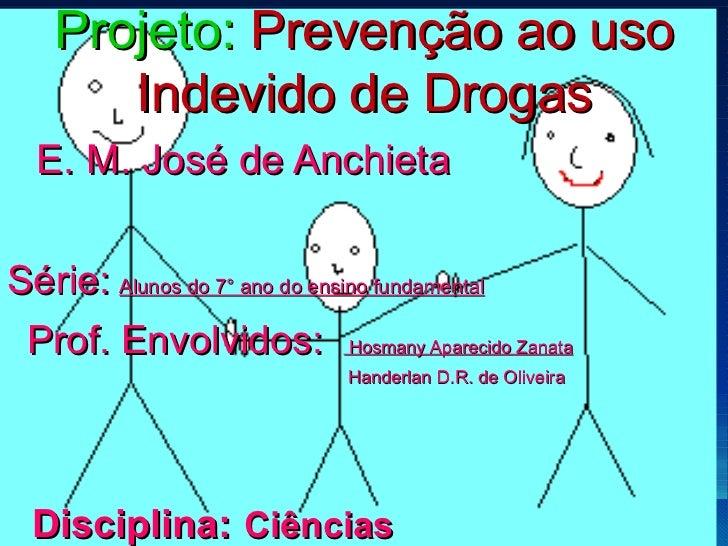 Projeto:  Prevenção ao uso Indevido de Drogas E. M. José de Anchieta Série:   Alunos do 7° ano do ensino fundamental   Pro...