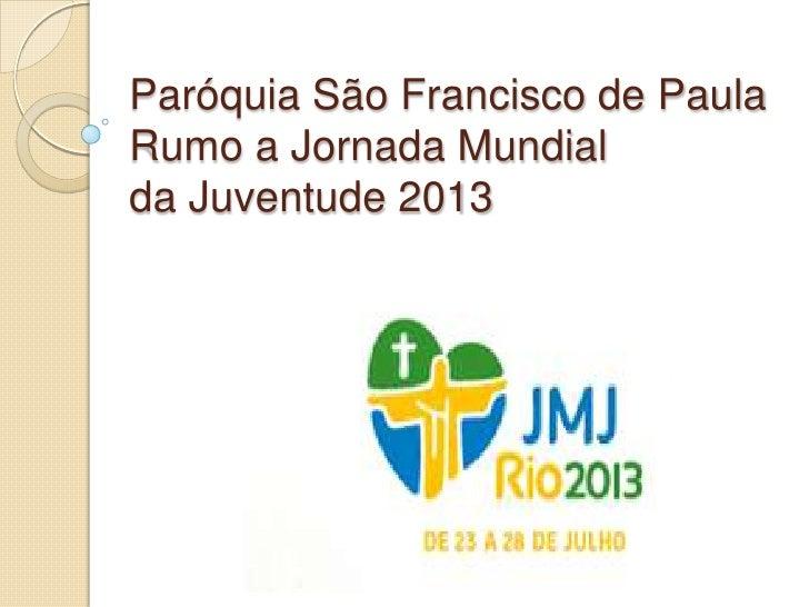 Paróquia São Francisco de PaulaRumo a Jornada Mundialda Juventude 2013