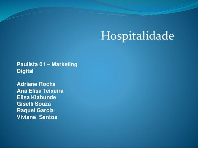 Hospitalidade Paulista 01 – Marketing Digital Adriane Rocha Ana Elisa Teixeira Elisa Klabunde Giselli Souza Raquel Garcia ...