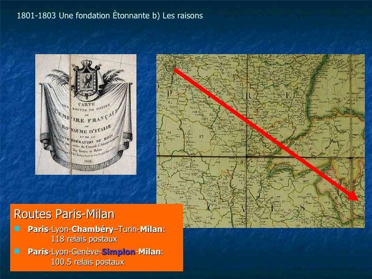 1801-1803   Une fondation étonnante b) Les raisons <ul><li>Routes Paris-Milan </li></ul><ul><li>Paris -Lyon- Chambéry –Tur...