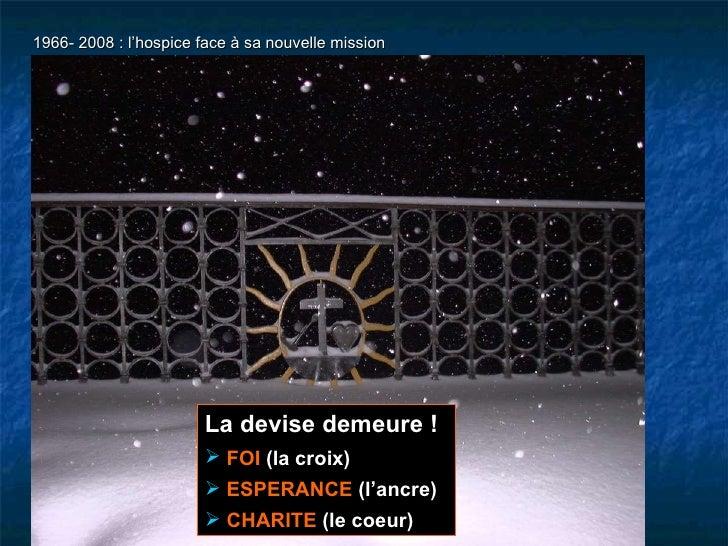 1966- 2008 : l'hospice face à sa nouvelle mission <ul><li>La devise demeure ! </li></ul><ul><li>FOI  (la croix) </li></ul>...
