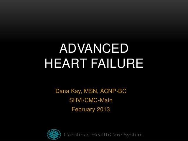 ADVANCED HEART FAILURE Dana Kay, MSN, ACNP-BC SHVI/CMC-Main February 2013