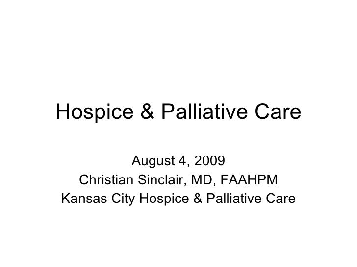 Hospice & Palliative Care August 4, 2009 Christian Sinclair, MD, FAAHPM Kansas City Hospice & Palliative Care