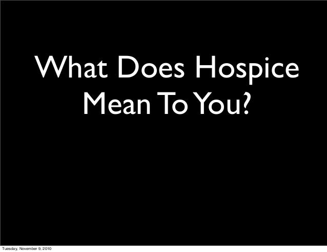 What Does Hospice Mean ToYou? Tuesday, November 9, 2010