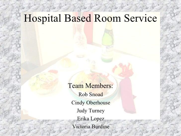 Hospital Based Room Service Team Members: Rob Snoad Cindy Oberhouse Judy Turney Erika Lopez Victoria Burdine