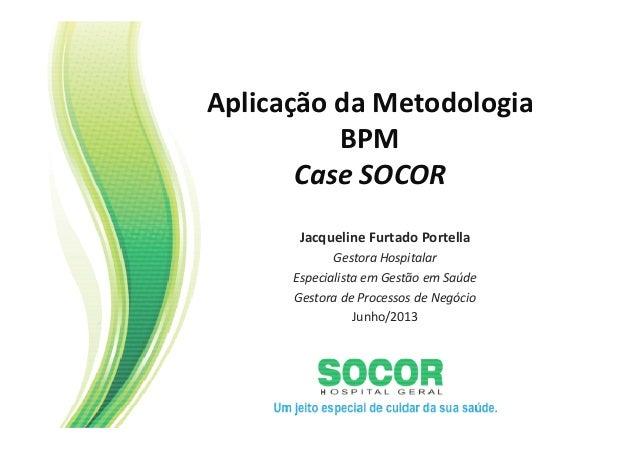 Aplicação da Metodologia BPM Case SOCOR Jacqueline Furtado Portella Gestora Hospitalar Especialista em Gestão em Saúde Ges...