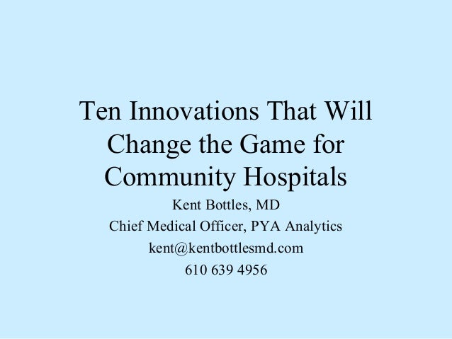Ten Innovations That Will Change the Game for Community Hospitals Kent Bottles, MD Chief Medical Officer, PYA Analytics ke...