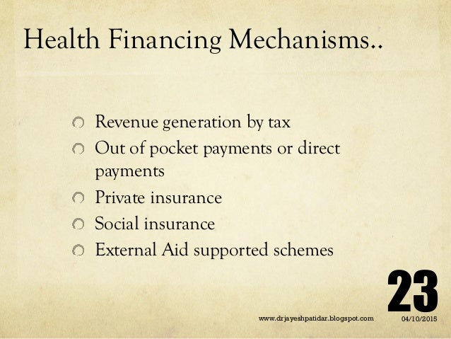 Health Financing Mechanisms.. Revenue generation by tax Out of pocket payments or direct payments Private insurance Social...