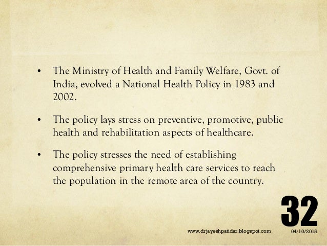 • The Ministry of Health and Family Welfare, Govt. of India, evolved a National Health Policy in 1983 and 2002. • The poli...