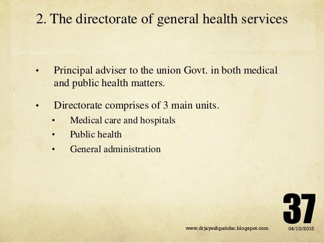 2. The directorate of general health services • Principal adviser to the union Govt. in both medical and public health mat...