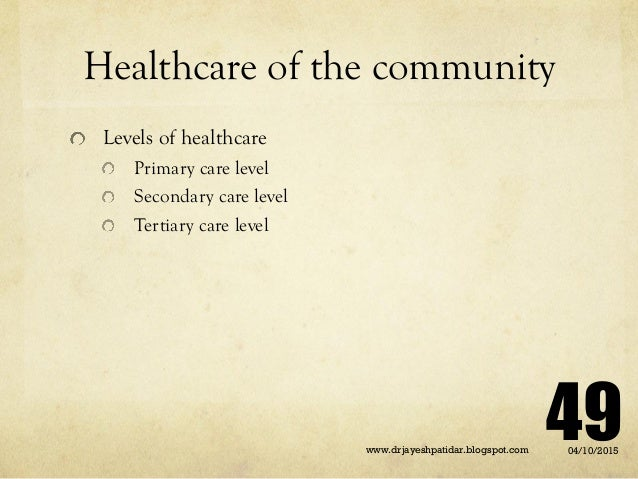 Healthcare of the community Levels of healthcare Primary care level Secondary care level Tertiary care level 04/10/2015www...