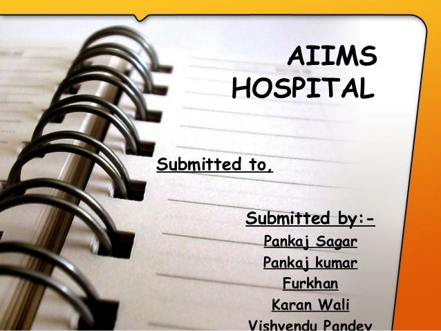 AIIMS HOSPITAL  Submitted by:- Pankaj Sagar Pankaj kumar Furkhan Karan Wali Submitted to,
