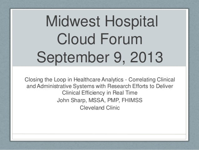 Midwest Hospital Cloud Forum September 9, 2013 Closing the Loop in Healthcare Analytics - Correlating Clinical and Adminis...