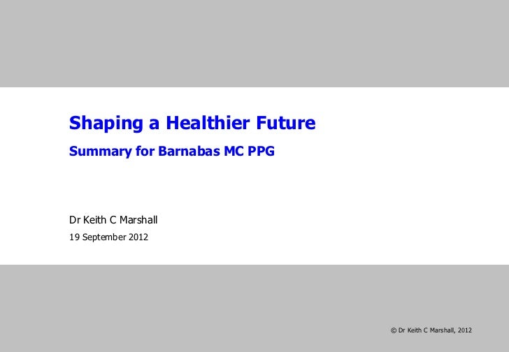 Shaping a Healthier FutureSummary for Barnabas MC PPGDr Keith C Marshall19 September 2012                              © D...