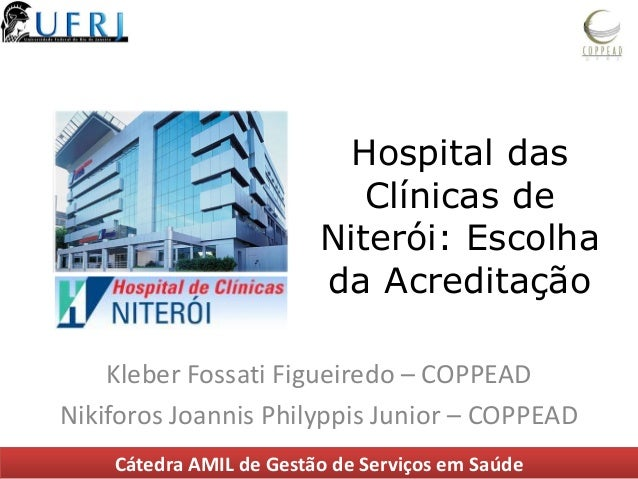 Hospital das Clínicas de Niterói: Escolha da Acreditação Kleber Fossati Figueiredo – COPPEAD Nikiforos Joannis Philyppis J...
