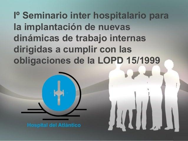 Iº Seminario inter hospitalario para la implantación de nuevas dinámicas de trabajo internas dirigidas a cumplir con las o...
