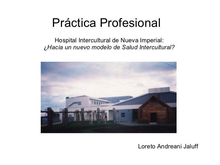Práctica Profesional   Hospital Intercultural de Nueva Imperial: ¿ Hacia un nuevo modelo de Salud Intercultural? Loreto An...