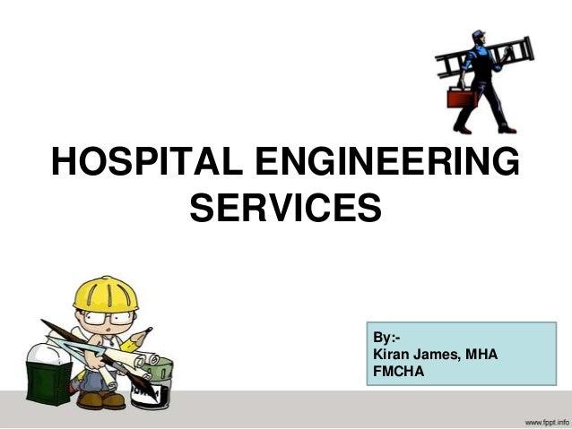 HOSPITAL ENGINEERING      SERVICES             By:-             Kiran James, MHA             FMCHA