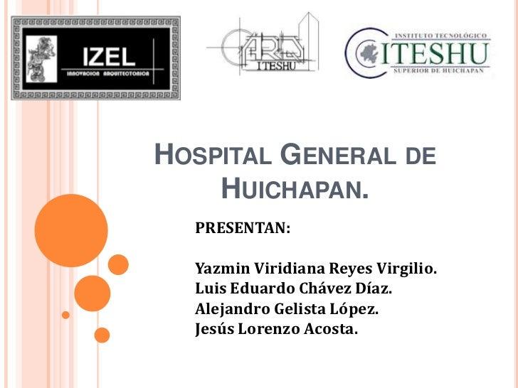HOSPITAL GENERAL DE    HUICHAPAN.  PRESENTAN:  Yazmin Viridiana Reyes Virgilio.  Luis Eduardo Chávez Díaz.  Alejandro Geli...