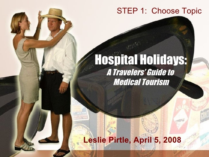 Hospital Holidays: A Travelers' Guide to  Medical Tourism Leslie Pirtle, April 5, 2008 STEP 1:  Choose Topic