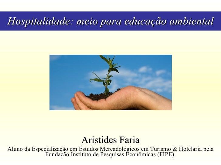 Hospitalidade: meio para educação ambiental Aristides Faria Aluno da Especialização em Estudos Mercadológicos em Turismo &...