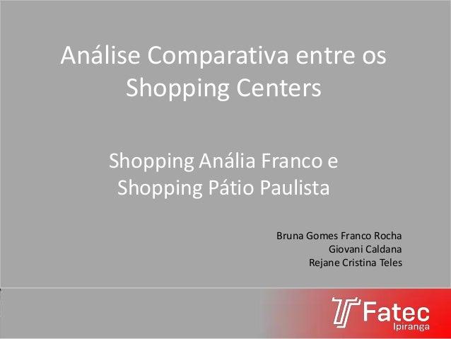 Análise Comparativa entre os Shopping Centers Shopping Anália Franco e Shopping Pátio Paulista Bruna Gomes Franco Rocha Gi...