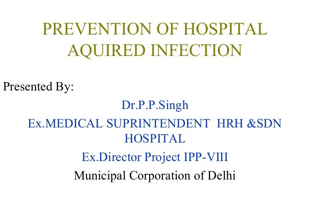 PREVENTION OF HOSPITAL AQUIRED INFECTION Presented By: Dr.P.P.Singh Ex.MEDICAL SUPRINTENDENT HRH &SDN HOSPITAL Ex.Director...