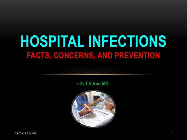 HOSPITAL INFECTIONS       FACTS, CONCERNS, AND PREVENTION                  • Dr.T.V.Rao MDDR.T.V.RAO MD                   ...