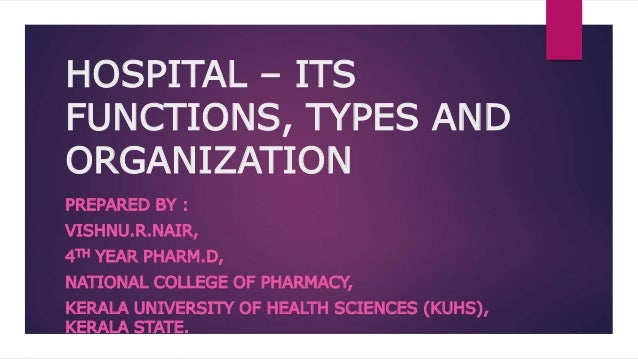 HOSPITAL – ITS FUNCTIONS, TYPES AND ORGANIZATION PREPARED BY : VISHNU.R.NAIR, 4TH YEAR PHARM.D, NATIONAL COLLEGE OF PHARMA...