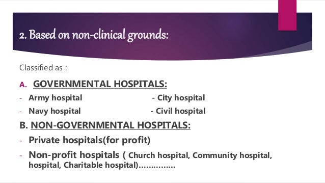 2. Based on non-clinical grounds: Classified as : A. GOVERNMENTAL HOSPITALS: - Army hospital - City hospital - Navy hospit...