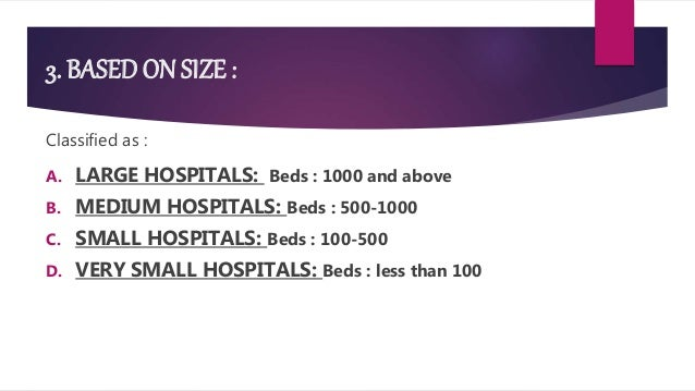 3. BASED ON SIZE : Classified as : A. LARGE HOSPITALS: Beds : 1000 and above B. MEDIUM HOSPITALS: Beds : 500-1000 C. SMALL...