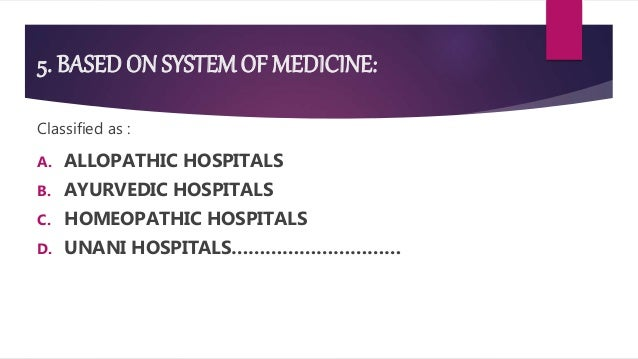 5. BASED ON SYSTEMOF MEDICINE: Classified as : A. ALLOPATHIC HOSPITALS B. AYURVEDIC HOSPITALS C. HOMEOPATHIC HOSPITALS D. ...