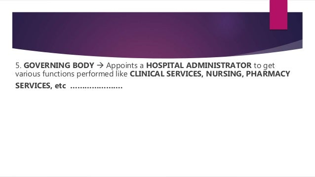 5. GOVERNING BODY  Appoints a HOSPITAL ADMINISTRATOR to get various functions performed like CLINICAL SERVICES, NURSING, ...