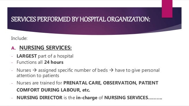SERVICES PERFORMED BY HOSPITAL ORGANIZATION: Include: A. NURSING SERVICES: - LARGEST part of a hospital - Functions all 24...