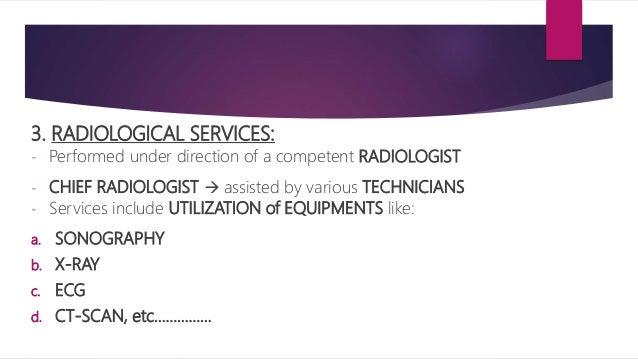 3. RADIOLOGICAL SERVICES: - Performed under direction of a competent RADIOLOGIST - CHIEF RADIOLOGIST  assisted by various...